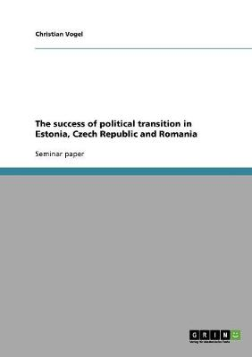 The Success of Political Transition in Estonia, Czech Republic and Romania (Paperback)