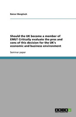 Should the UK Become a Member of Emu? Critically Evaluate the Pros and Cons of This Decision for the UK's Economic and Business Environment (Paperback)