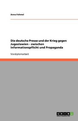 Die Deutsche Presse Und Der Krieg Gegen Jugoslawien: Zwischen Informationspflicht Und Propaganda (Paperback)