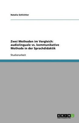Zwei Methoden Im Vergleich: Audiolinguale vs. Kommunikative Methode in Der Sprachdidaktik (Paperback)