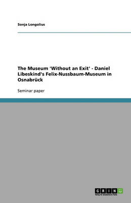The Museum 'Without an Exit' - Daniel Libeskind's Felix-Nussbaum-Museum in Osnabruck (Paperback)