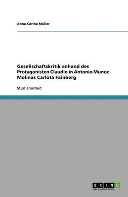 Gesellschaftskritik Anhand Des Protagonisten Claudio in Antonio Munoz Molinas Carlota Fainberg (Paperback)