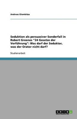 """Seduktion ALS Persuasiver Sonderfall in Robert Greenes """"24 Gesetze Der Verfuhrung"""": Was Darf Der Seduktor, Was Der Orator Nicht Darf? (Paperback)"""