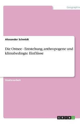 Die Ostsee - Entstehung, Anthropogene Und Klimabedingte Einflusse (Paperback)