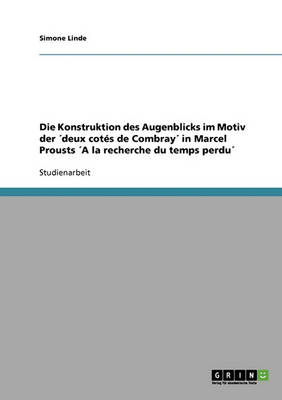 Die Konstruktion Des Augenblicks Im Motiv Der 'deux Cotes de Combray' in Marcel Prousts 'a La Recherche Du Temps Perdu' (Paperback)