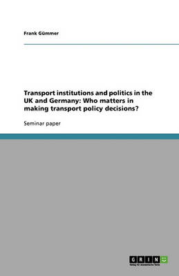 Transport Institutions and Politics in the UK and Germany: Who Matters in Making Transport Policy Decisions? (Paperback)