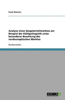 Analyse Eines Seeguterteilmarktes Am Beispiel Der Kuhlgutlogistik Unter Besonderer Beachtung Des Nordeuropaischen Marktes (Paperback)