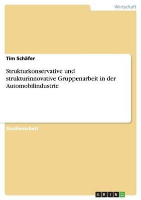 Strukturkonservative Und Strukturinnovative Gruppenarbeit in Der Automobilindustrie (Paperback)
