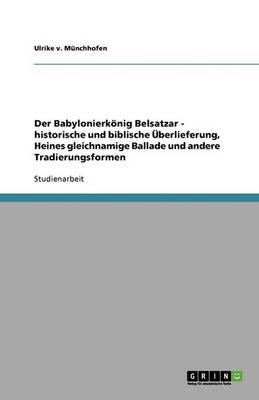 Der Babylonierk nig Belsatzar - Historische Und Biblische berlieferung, Heines Gleichnamige Ballade Und Andere Tradierungsformen (Paperback)