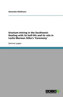 Uranium Mining in the Southwest: Dealing with Its Half-Life and Its Role in Leslie Marmon Silko's 'ceremony' (Paperback)