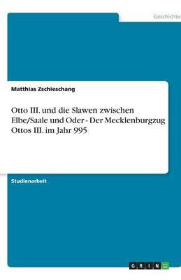 Otto III. Und Die Slawen Zwischen Elbe/Saale Und Oder - Der Mecklenburgzug Ottos III. Im Jahr 995 (Paperback)