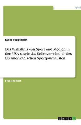 Das Verhaltnis Von Sport Und Medien in Den USA Sowie Das Selbstverstandnis Des Us-Amerikanischen Sportjournalisten (Paperback)