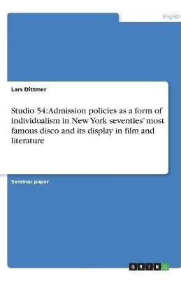 Studio 54: Admission Policies as a Form of Individualism in New York Seventies' Most Famous Disco and Its Display in Film and Literature (Paperback)