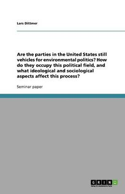 Are the Parties in the United States Still Vehicles for Environmental Politics? How Do They Occupy This Political Field, and What Ideological and Sociological Aspects Affect This Process? (Paperback)