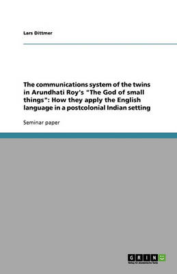 The Communications System of the Twins in Arundhati Roy's the God of Small Things: How They Apply the English Language in a Postcolonial Indian Setting (Paperback)