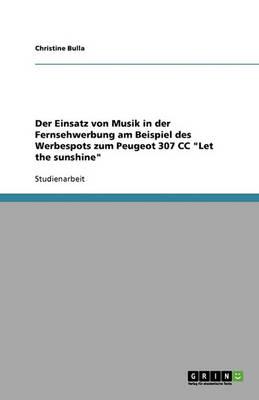 """Der Einsatz Von Musik in Der Fernsehwerbung. Der Werbespot Zum Peugeot 307 CC """"let the Sunshine"""" (Paperback)"""