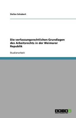 Die Verfassungsrechtlichen Grundlagen Des Arbeitsrechts in Der Weimarer Republik (Paperback)