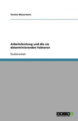 Arbeitsleistung Und Die Sie Determinierenden Faktoren (Paperback)