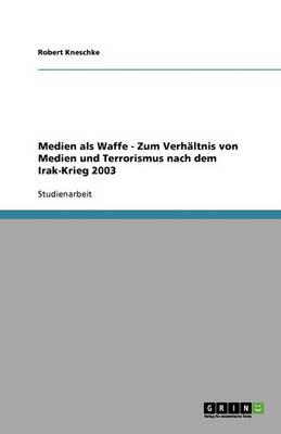Medien ALS Waffe - Zum Verhaltnis Von Medien Und Terrorismus Nach Dem Irak-Krieg 2003 (Paperback)
