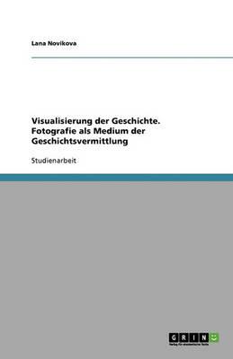 Visualisierung Der Geschichte. Fotografie ALS Medium Der Geschichtsvermittlung (Paperback)