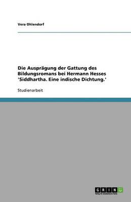 Die Auspragung Der Gattung Des Bildungsromans Bei Hermann Hesses 'Siddhartha. Eine Indische Dichtung.' (Paperback)