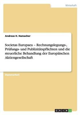 Societas Europaea - Rechnungslegungs-, Prufungs- Und Publizitatspflichten Und Die Steuerliche Behandlung Der Europaischen Aktiengesellschaft (Paperback)