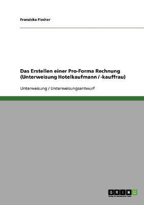 Das Erstellen Einer Pro-Forma Rechnung (Unterweisung Hotelkaufmann / -Kauffrau) (Paperback)