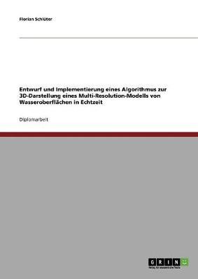 Entwurf Und Implementierung Eines Algorithmus Zur 3D-Darstellung Eines Multi-Resolution-Modells Von Wasseroberflachen in Echtzeit (Paperback)