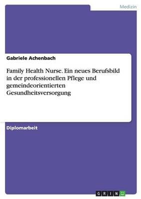 Family Health Nurse. Ein Neues Berufsbild in Der Professionellen Pflege Und Gemeindeorientierten Gesundheitsversorgung (Paperback)
