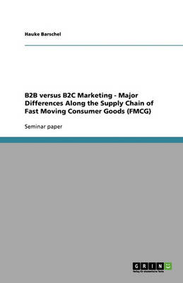 B2B Versus B2c Marketing - Major Differences Along the Supply Chain of Fast Moving Consumer Goods (Fmcg) (Paperback)