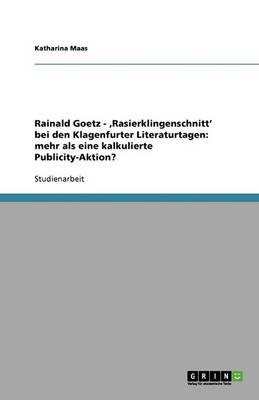 Rainald Goetz - 'rasierklingenschnitt' Bei Den Klagenfurter Literaturtagen: Mehr ALS Eine Kalkulierte Publicity-Aktion? (Paperback)
