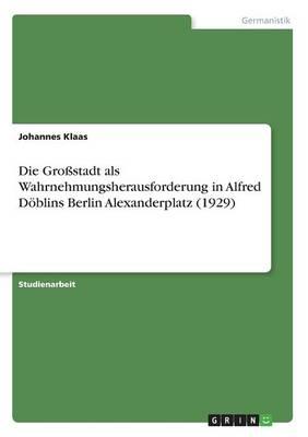 Die Grostadt ALS Wahrnehmungsherausforderung in Alfred Doblins Berlin Alexanderplatz (1929) (Paperback)