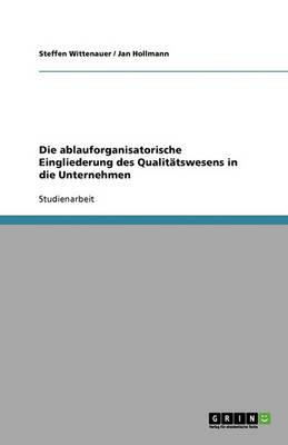 Die Ablauforganisatorische Eingliederung Des Qualittswesens in Die Unternehmen (Paperback)