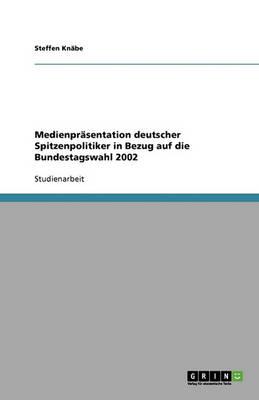Medienprasentation Deutscher Spitzenpolitiker in Bezug Auf Die Bundestagswahl 2002 (Paperback)