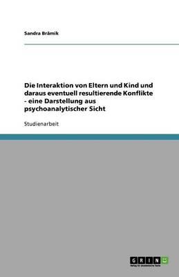 Die Interaktion Von Eltern Und Kind Und Daraus Eventuell Resultierende Konflikte - Eine Darstellung Aus Psychoanalytischer Sicht (Paperback)