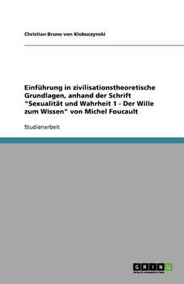 Einfuhrung in Zivilisationstheoretische Grundlagen, Anhand Der Schrift Sexualitat Und Wahrheit 1 - Der Wille Zum Wissen Von Michel Foucault (Paperback)