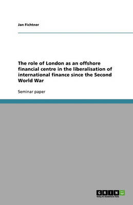 The Role of London as an Offshore Financial Centre in the Liberalisation of International Finance Since the Second World War (Paperback)