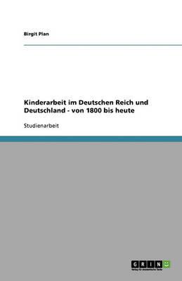 Kinderarbeit Im Deutschen Reich Und Deutschland - Von 1800 Bis Heute: Von 1800 Bis Heute (Paperback)