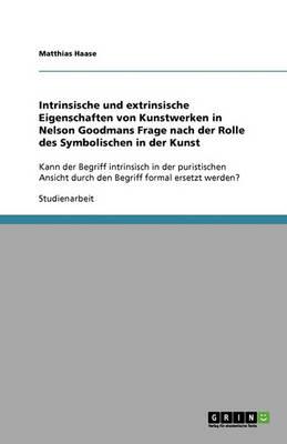 Intrinsische Und Extrinsische Eigenschaften Von Kunstwerken in Nelson Goodmans Frage Nach Der Rolle Des Symbolischen in Der Kunst (Paperback)