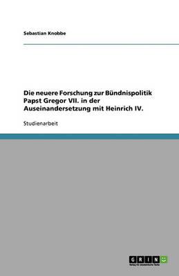 Die Neuere Forschung Zur Bundnispolitik Papst Gregor VII. in Der Auseinandersetzung Mit Heinrich IV. (Paperback)