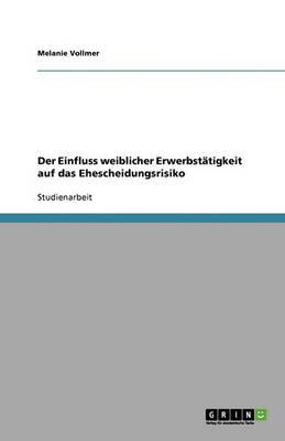 Der Einfluss Weiblicher Erwerbstatigkeit Auf Das Ehescheidungsrisiko (Paperback)