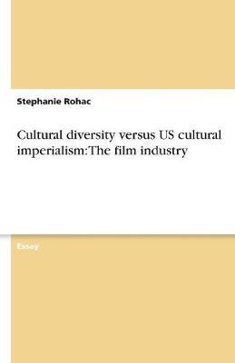 Cultural Diversity Versus Us Cultural Imperialism: The Film Industry (Paperback)