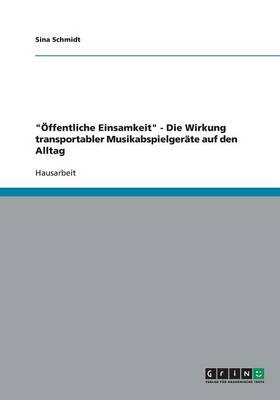 """""""OEffentliche Einsamkeit"""" - Die Wirkung Transportabler Musikabspielgerate Auf Den Alltag (Paperback)"""