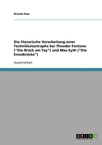 """Die Literarische Verarbeitung Einer Technikkatastrophe Bei Theodor Fontane (""""Die Bruck Am Tay"""") Und Max Eyth (""""Die Ennobrucke"""") (Paperback)"""
