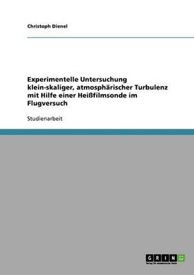Experimentelle Untersuchung Klein-Skaliger, Atmospharischer Turbulenz Mit Hilfe Einer Heifilmsonde Im Flugversuch (Paperback)