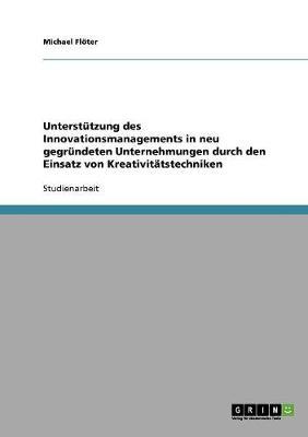 Unterstutzung Des Innovationsmanagements in Neu Gegrundeten Unternehmungen Durch Den Einsatz Von Kreativitatstechniken (Paperback)