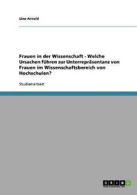 Frauen in Der Wissenschaft - Welche Ursachen Fuhren Zur Unterreprasentanz Von Frauen Im Wissenschaftsbereich Von Hochschulen? (Paperback)