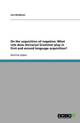On the Acquisition of Negation: What Role Does Universal Grammar Play in First and Second Language Acquisition? (Paperback)