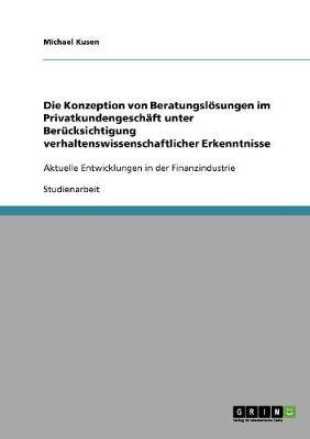 Die Konzeption Von Beratungsloesungen Im Privatkundengeschaft Unter Berucksichtigung Verhaltenswissenschaftlicher Erkenntnisse (Paperback)