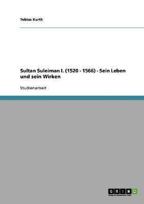 Sultan Suleiman I. (1520 - 1566) - Sein Leben Und Sein Wirken (Paperback)